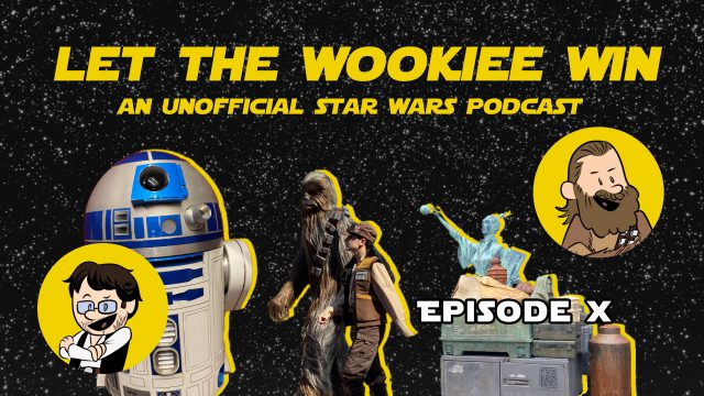 Let The Wookiee Win - Episode 10 - Galaxy's Edge