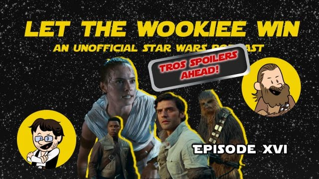 Let The Wookiee Win - Episode 16: Rise of Skywalker Spoiler Special